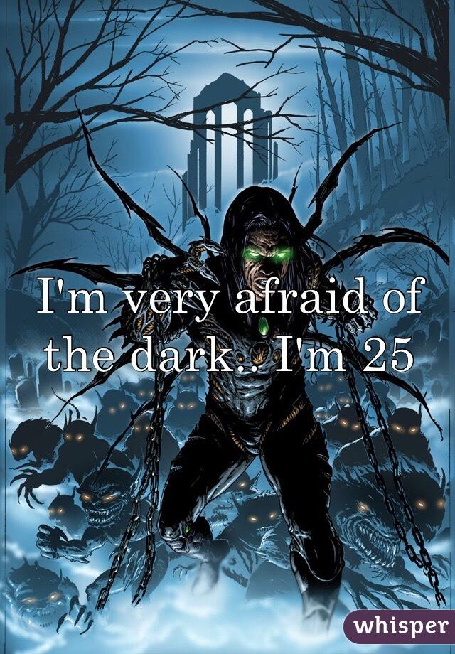 I'm very afraid of the dark.. I'm 25