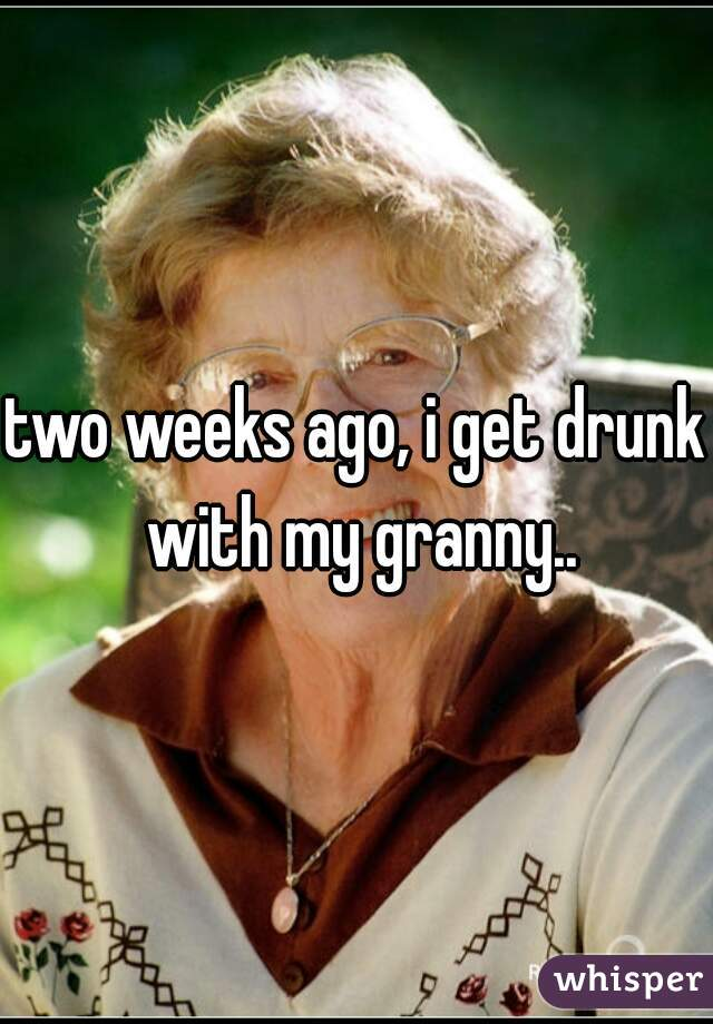 two weeks ago, i get drunk with my granny..