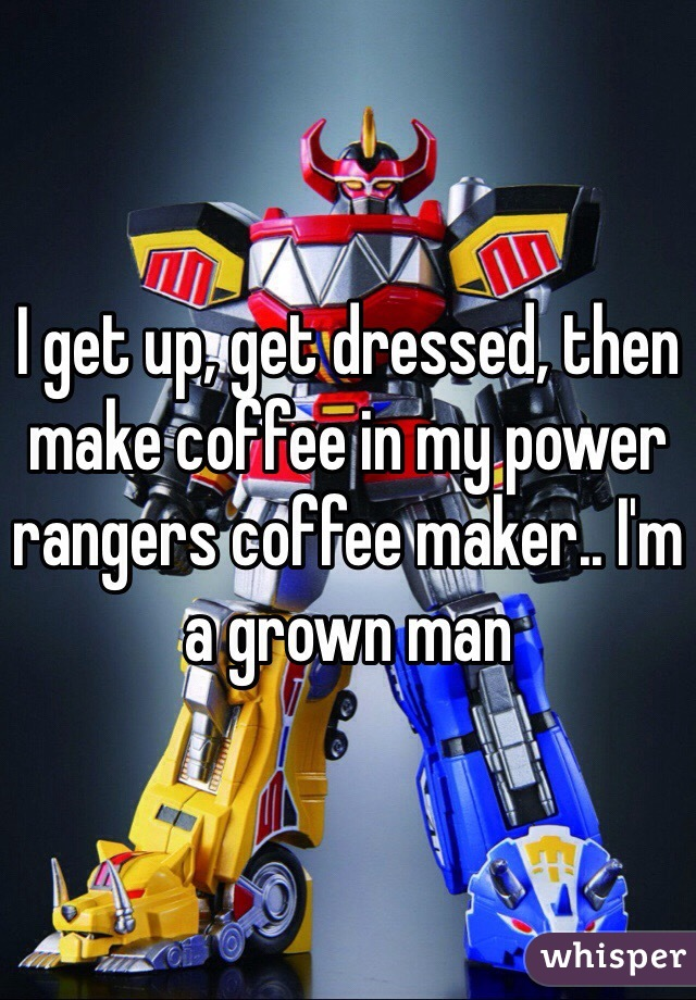 I get up, get dressed, then make coffee in my power rangers coffee maker.. I'm a grown man