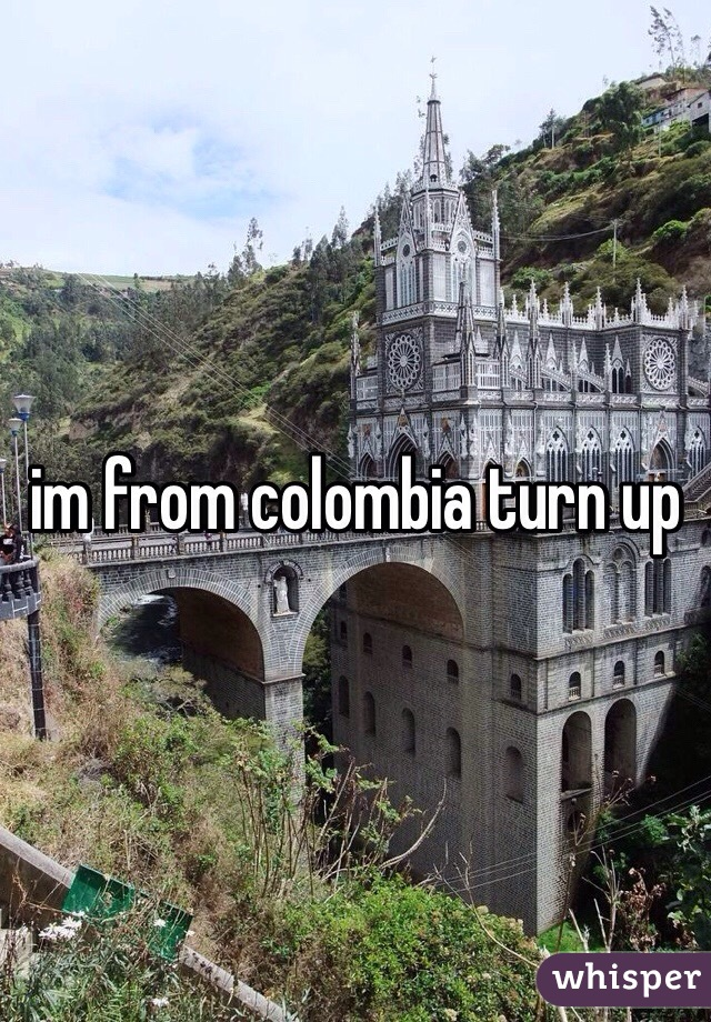 im from colombia turn up