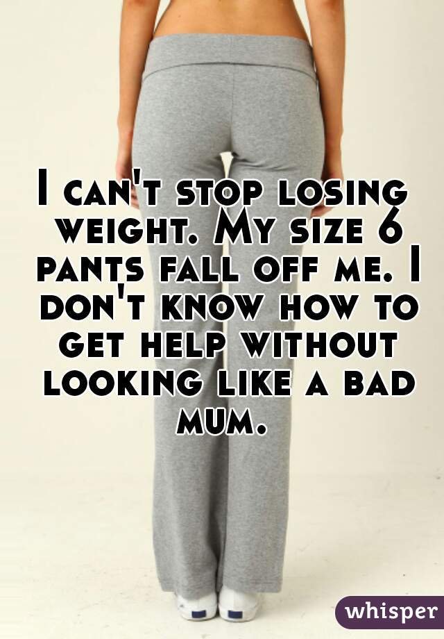 I can't stop losing weight. My size 6 pants fall off me. I don't know how to get help without looking like a bad mum.