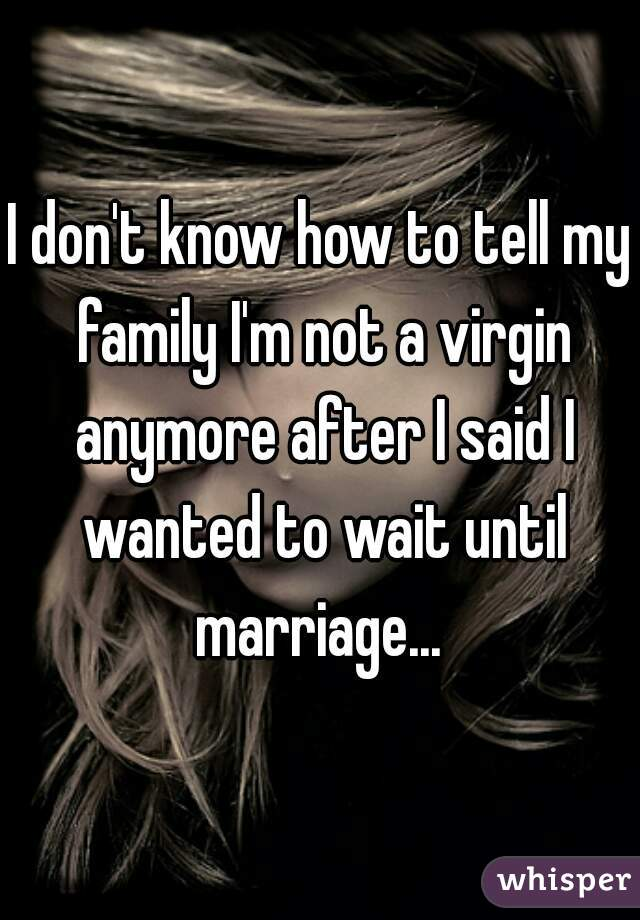 I don't know how to tell my family I'm not a virgin anymore after I said I wanted to wait until marriage...