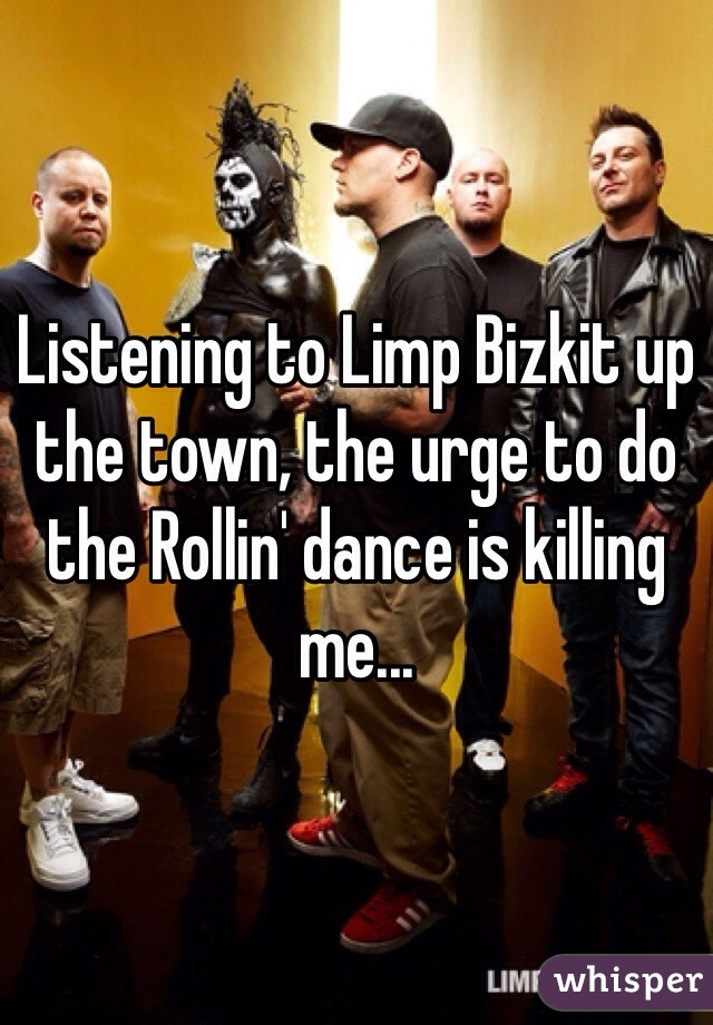 Listening to Limp Bizkit up the town, the urge to do the Rollin' dance is killing me...