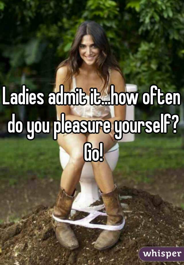 Ladies admit it...how often do you pleasure yourself? Go!