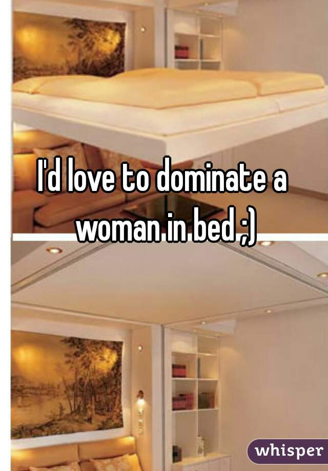 I'd love to dominate a woman in bed ;)