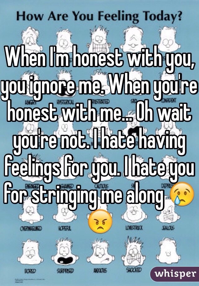 When I'm honest with you, you ignore me. When you're honest with me... Oh wait you're not. I hate having feelings for you. I hate you for stringing me along 😢😠