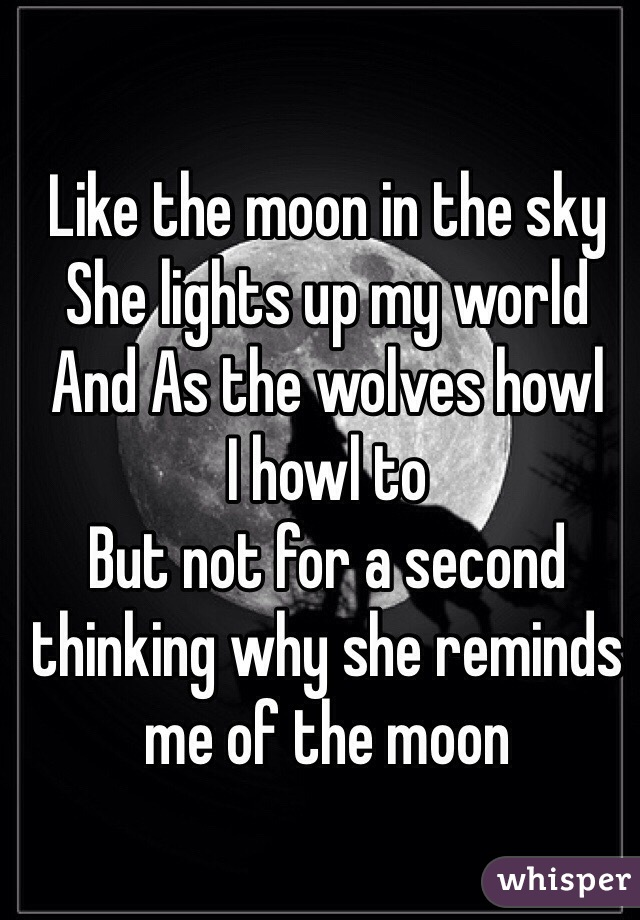 Like the moon in the sky  She lights up my world  And As the wolves howl  I howl to  But not for a second  thinking why she reminds me of the moon