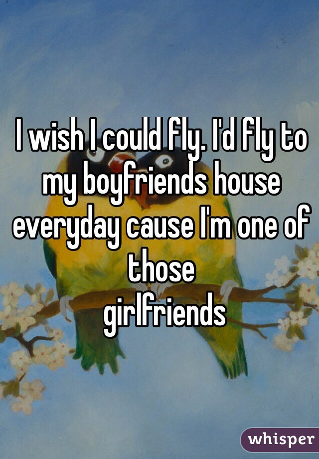 I wish I could fly. I'd fly to my boyfriends house everyday cause I'm one of those  girlfriends