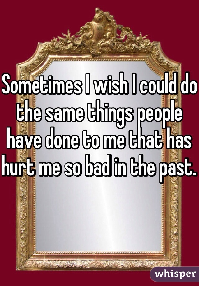 Sometimes I wish I could do the same things people have done to me that has hurt me so bad in the past.
