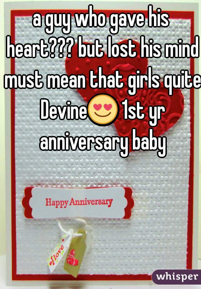 a guy who gave his heart??? but lost his mind must mean that girls quite Devine😍 1st yr anniversary baby