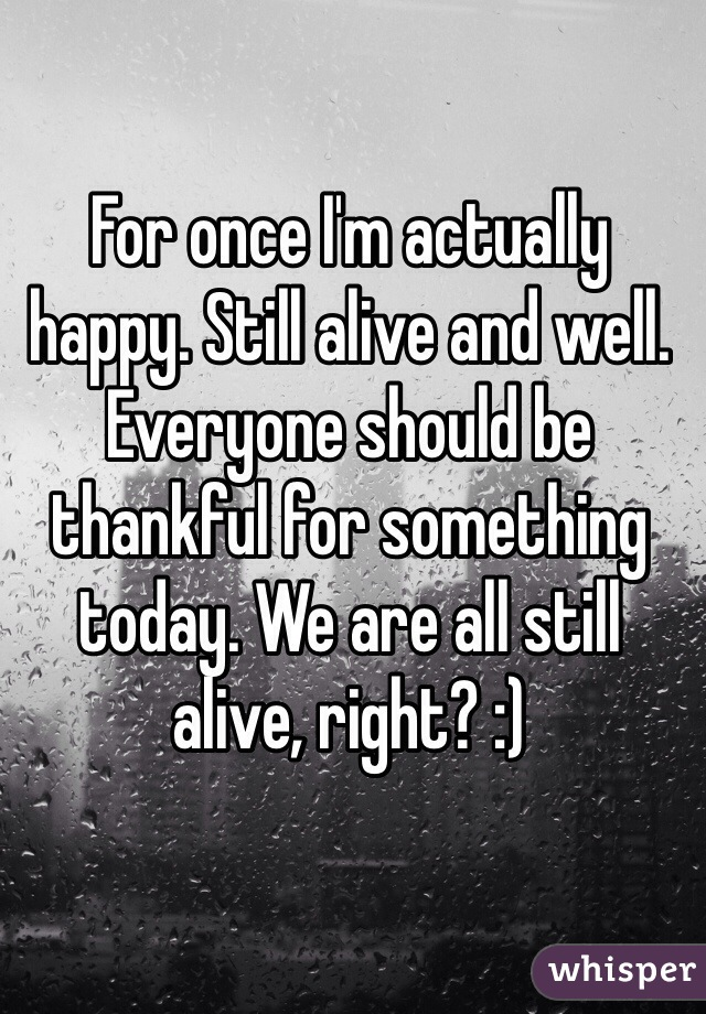 For once I'm actually happy. Still alive and well. Everyone should be thankful for something today. We are all still alive, right? :)