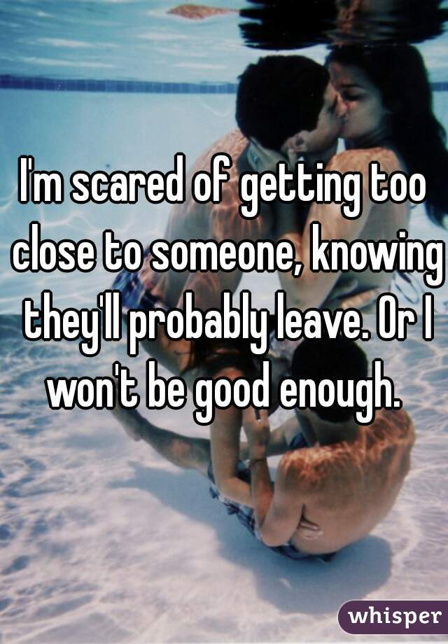 I'm scared of getting too close to someone, knowing they'll probably leave. Or I won't be good enough.