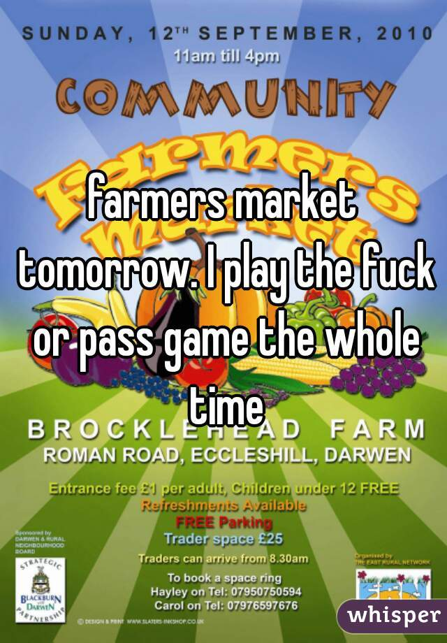 farmers market tomorrow. I play the fuck or pass game the whole time