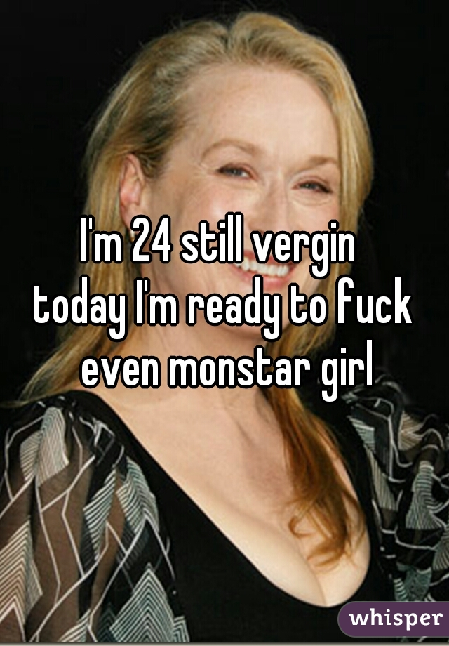 I'm 24 still vergin  today I'm ready to fuck even monstar girl