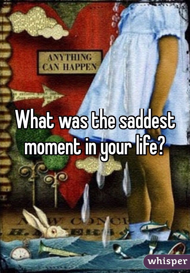 What was the saddest moment in your life?