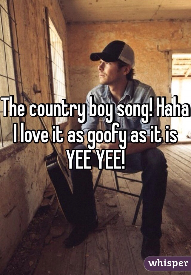 The country boy song! Haha I love it as goofy as it is YEE YEE!