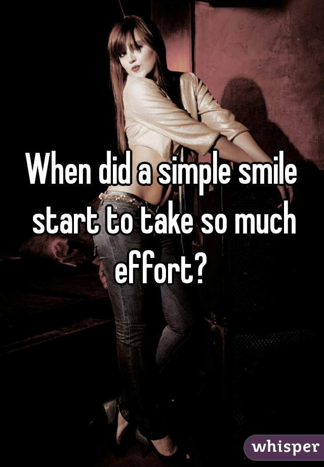 When did a simple smile start to take so much effort?