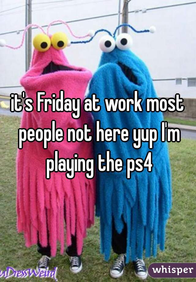 it's Friday at work most people not here yup I'm playing the ps4