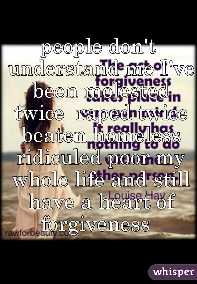 people don't understand me I've been molested twice  raped twice beaten homeless ridiculed poor my whole life and still have a heart of forgiveness