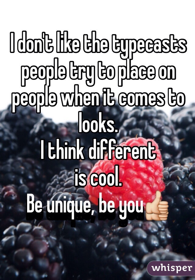 I don't like the typecasts people try to place on people when it comes to looks.  I think different  is cool.  Be unique, be you👍