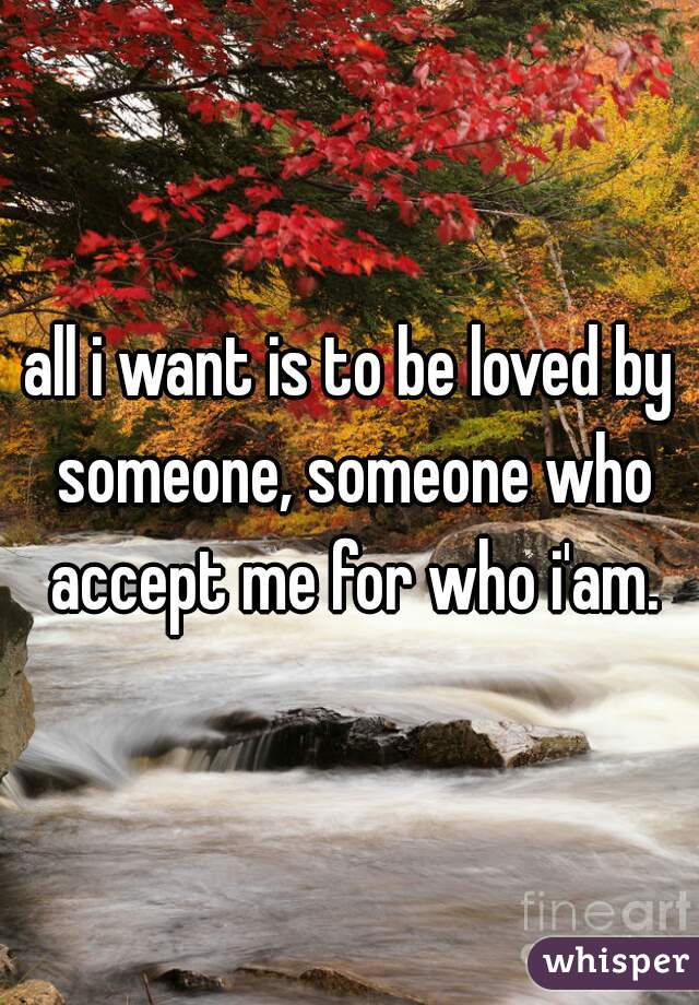 all i want is to be loved by someone, someone who accept me for who i'am.