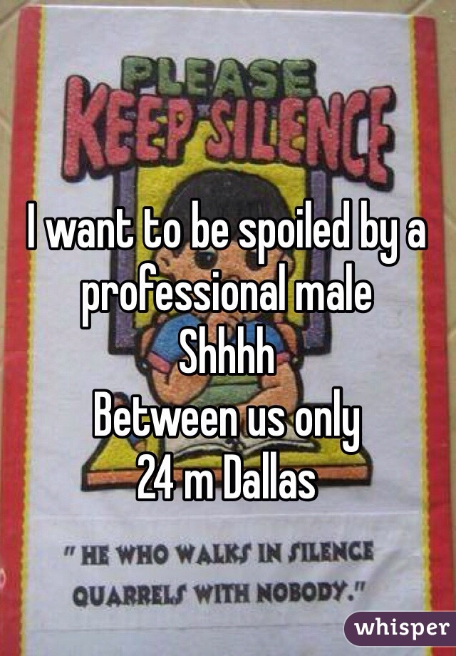 I want to be spoiled by a professional male Shhhh Between us only  24 m Dallas