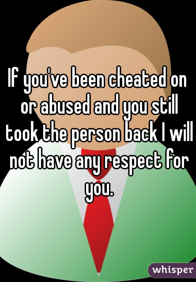 If you've been cheated on or abused and you still took the person back I will not have any respect for you.