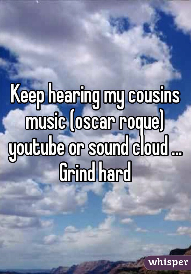 Keep hearing my cousins music (oscar roque) youtube or sound cloud ... Grind hard