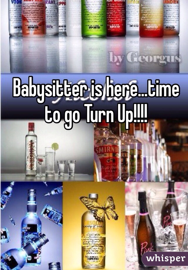 Babysitter is here...time to go Turn Up!!!!