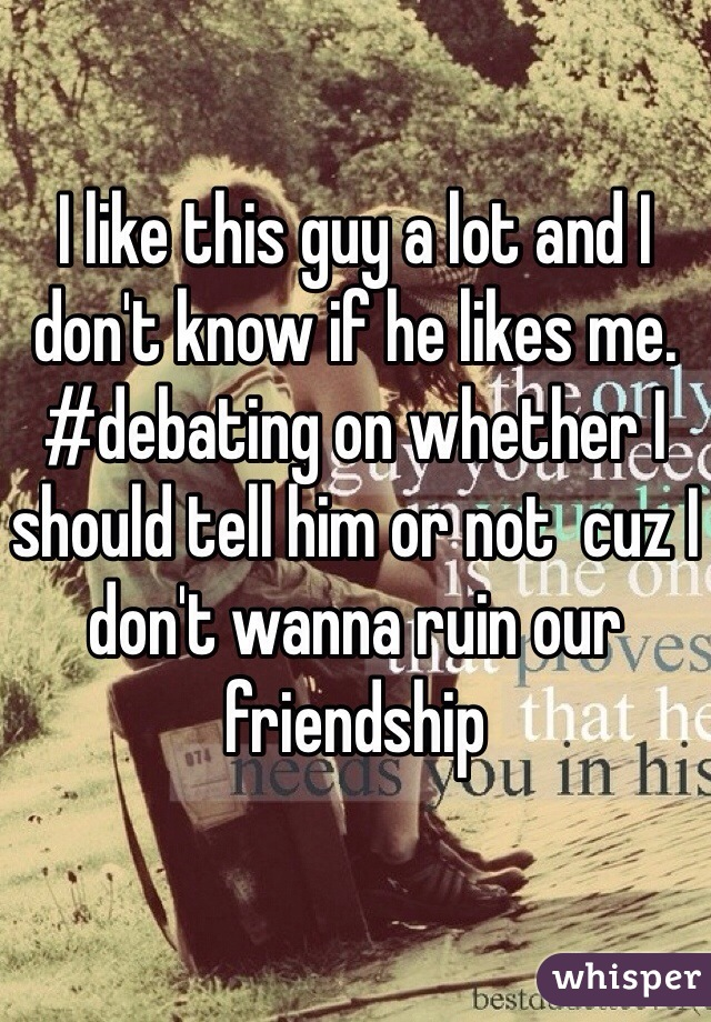 I like this guy a lot and I don't know if he likes me. #debating on whether I should tell him or not  cuz I don't wanna ruin our friendship
