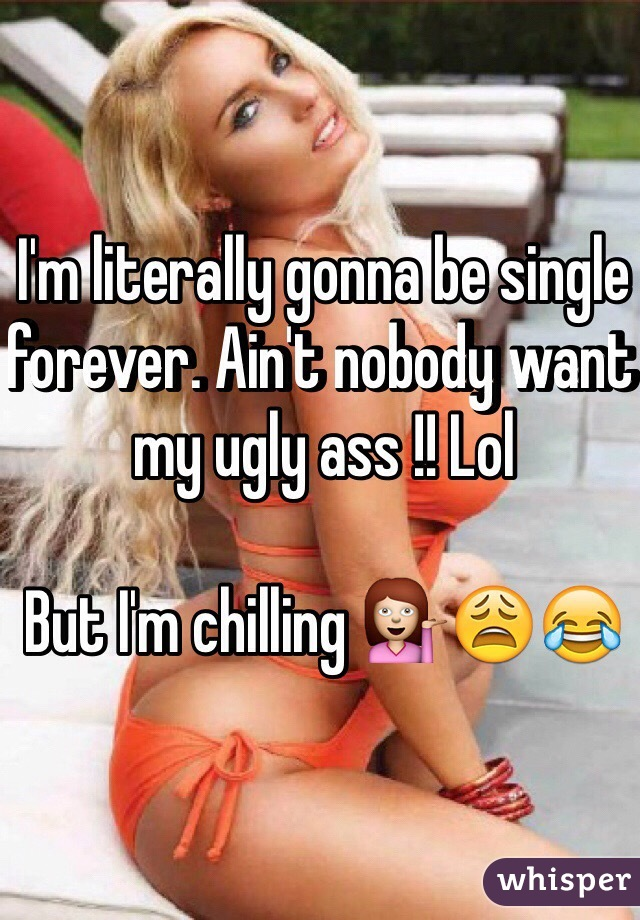 I'm literally gonna be single forever. Ain't nobody want my ugly ass !! Lol   But I'm chilling 💁😩😂