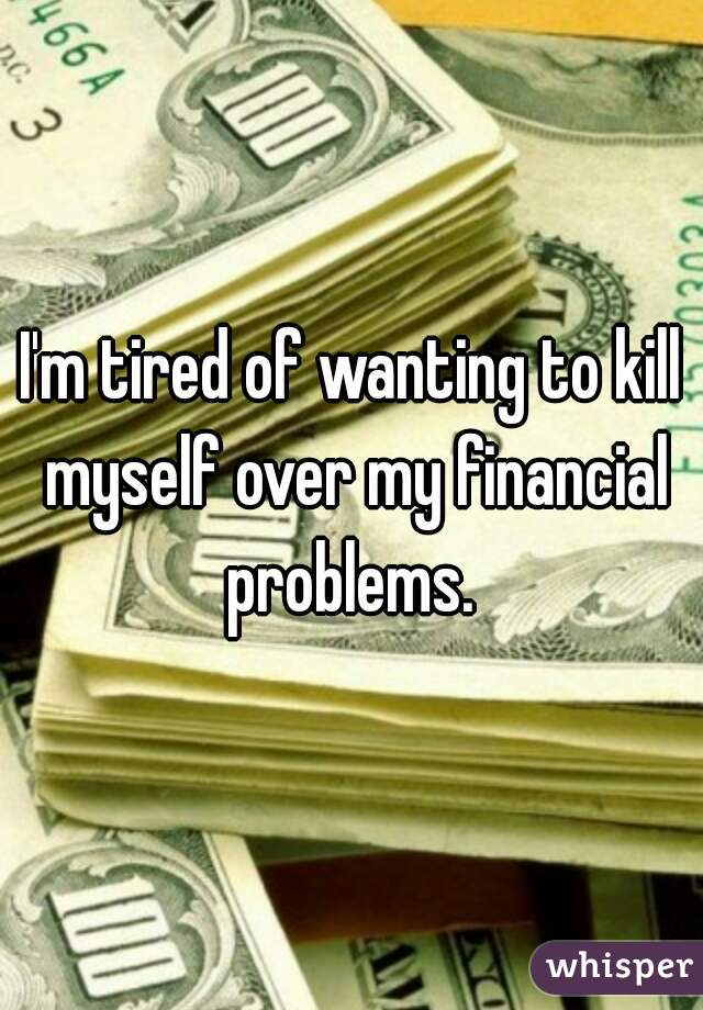 I'm tired of wanting to kill myself over my financial problems.
