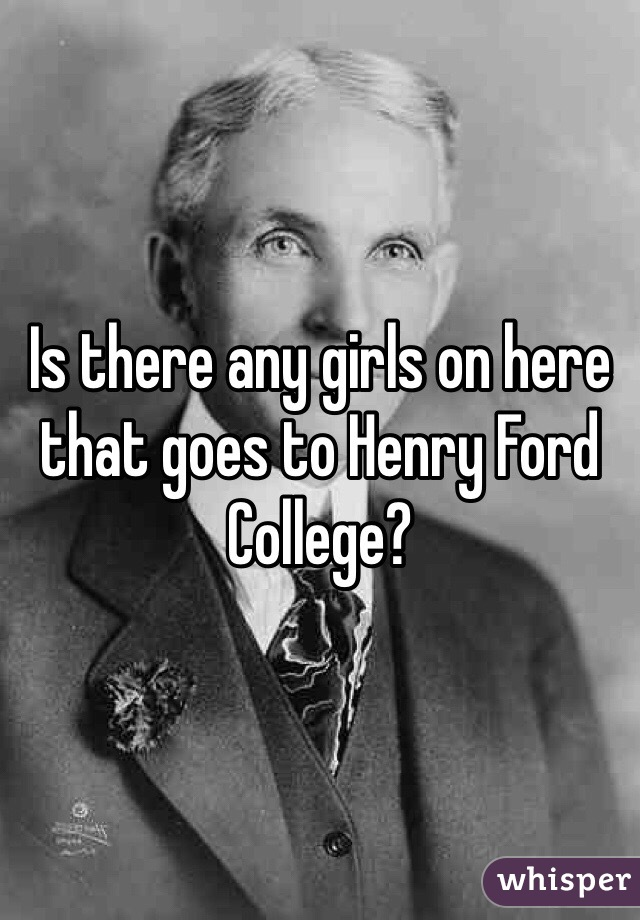 Is there any girls on here that goes to Henry Ford College?