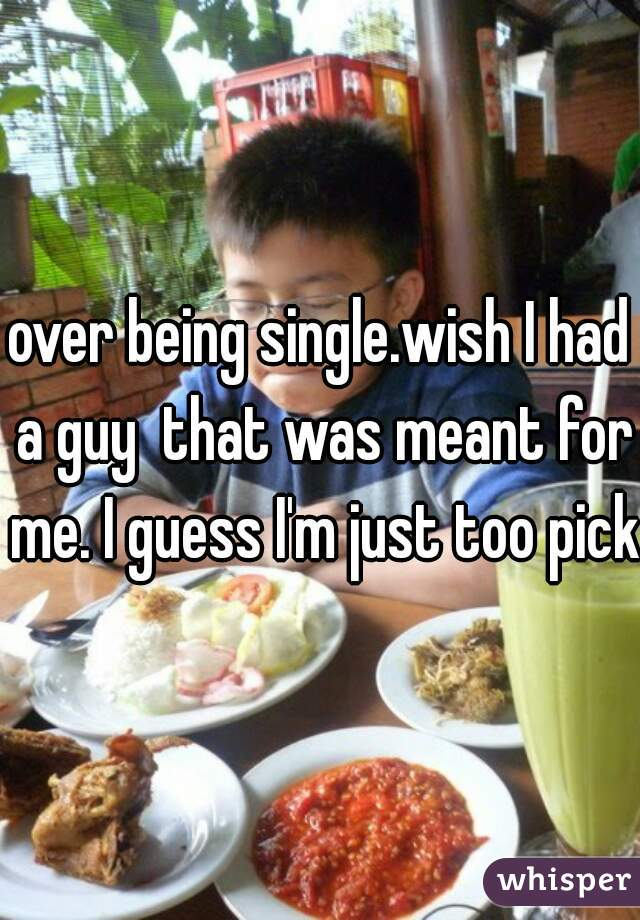 over being single.wish I had a guy  that was meant for me. I guess I'm just too picky