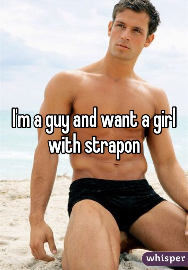 I'm a guy and want a girl with strapon