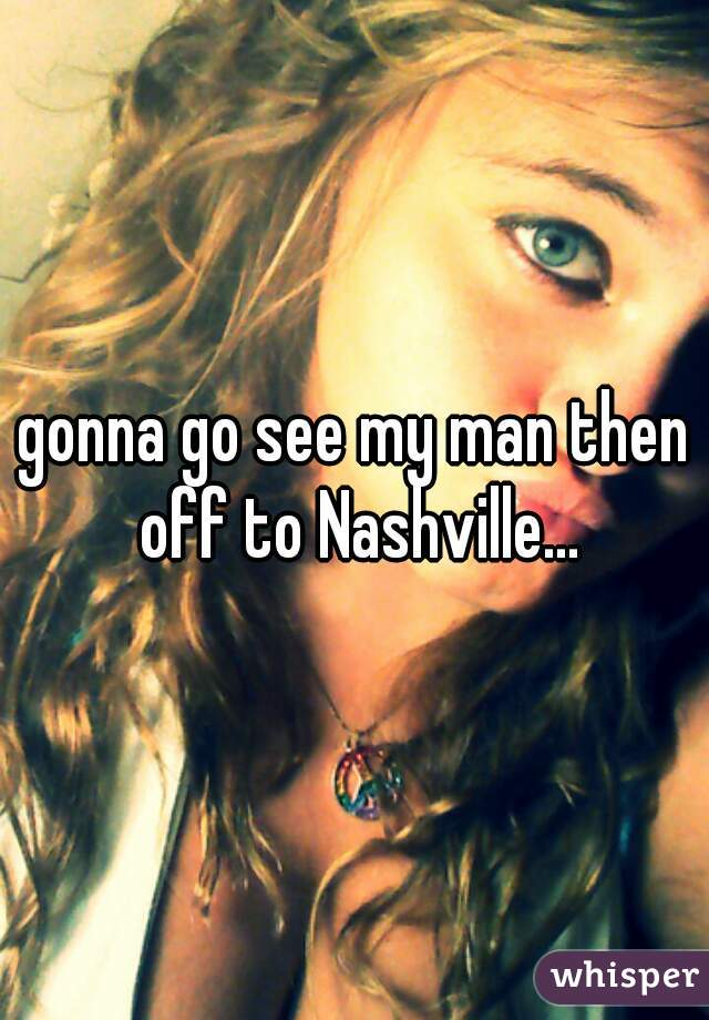 gonna go see my man then off to Nashville...