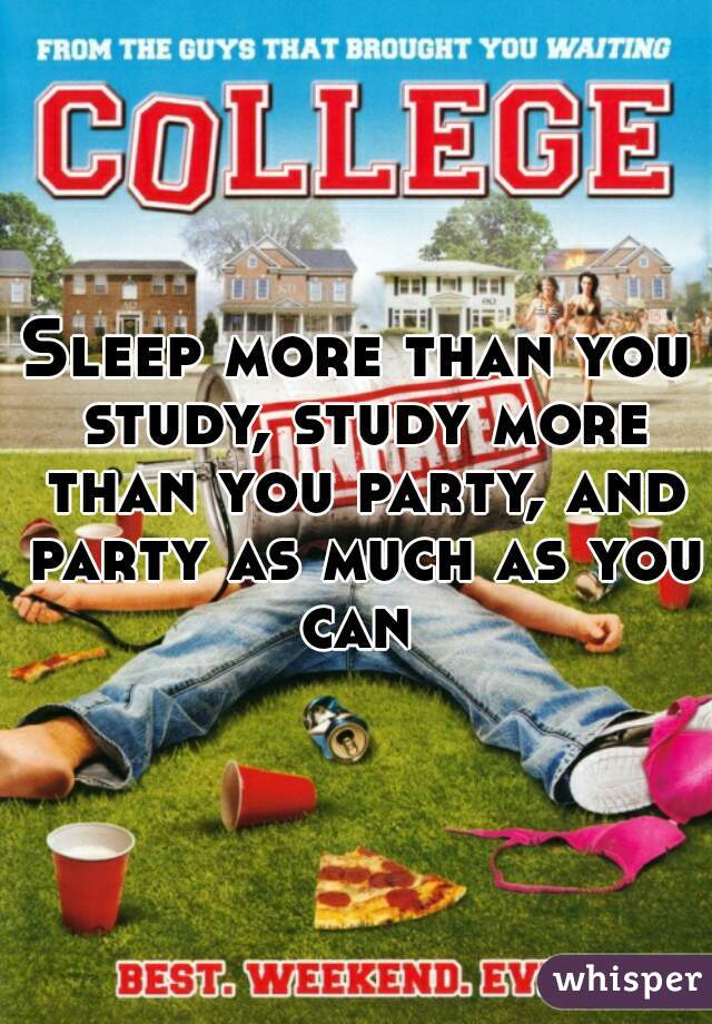 Sleep more than you study, study more than you party, and party as much as you can