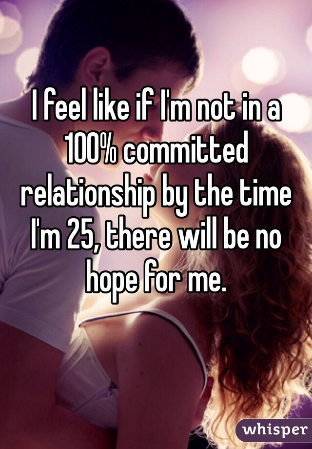 I feel like if I'm not in a 100% committed relationship by the time I'm 25, there will be no hope for me.