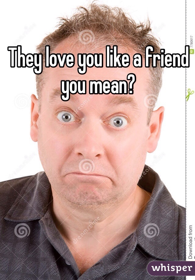 They love you like a friend you mean?