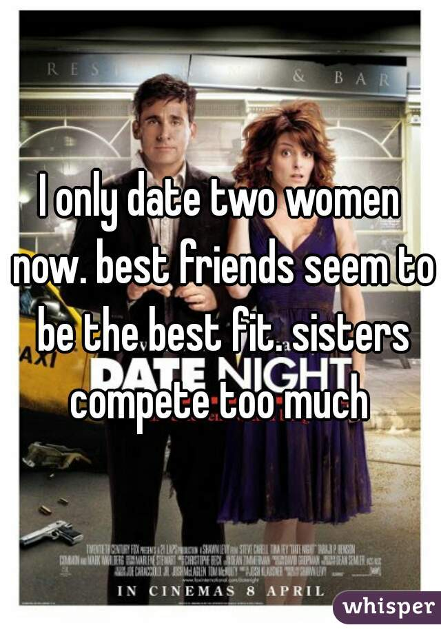 I only date two women now. best friends seem to be the best fit. sisters compete too much