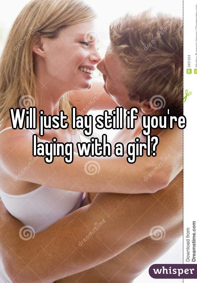 Will just lay still if you're laying with a girl?