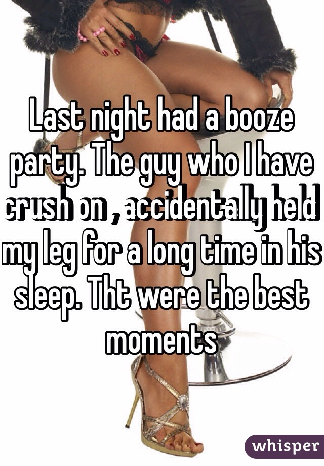 Last night had a booze party. The guy who I have crush on , accidentally held my leg for a long time in his sleep. Tht were the best moments