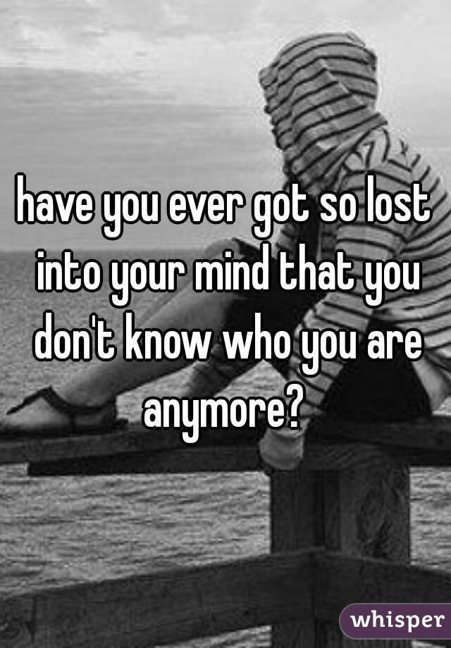 have you ever got so lost into your mind that you don't know who you are anymore?
