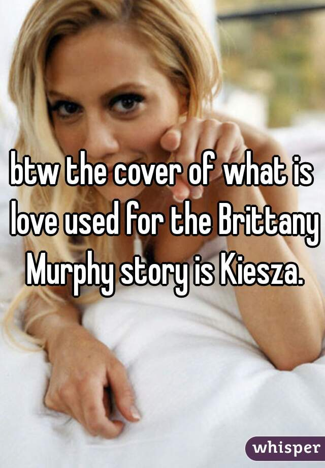 btw the cover of what is love used for the Brittany Murphy story is Kiesza.