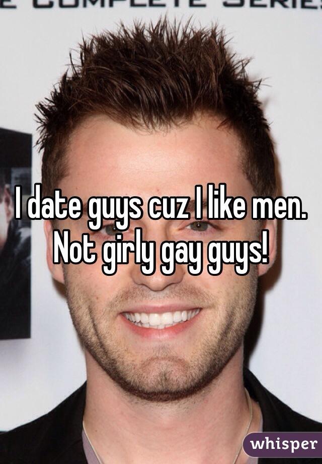 I date guys cuz I like men. Not girly gay guys!