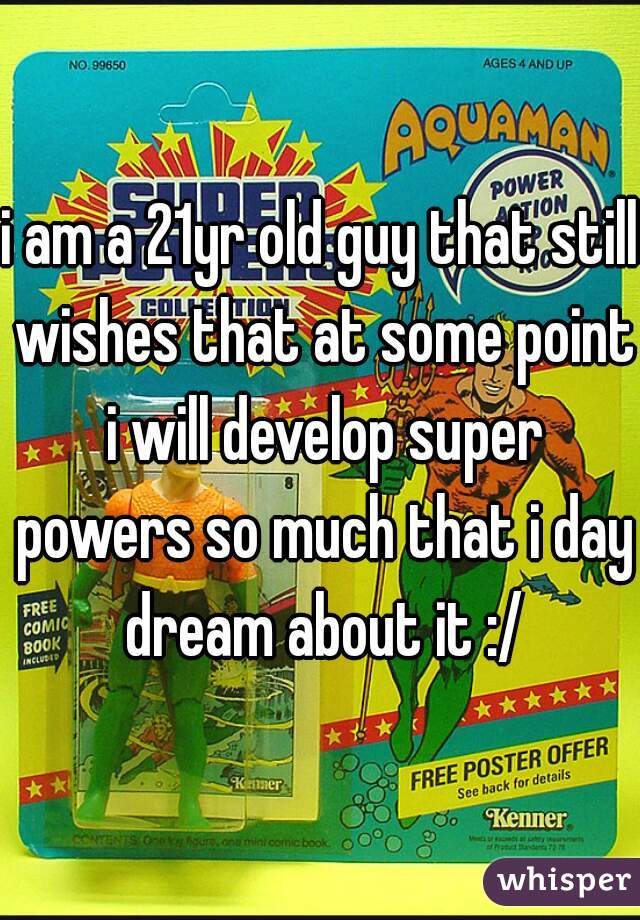 i am a 21yr old guy that still wishes that at some point i will develop super powers so much that i day dream about it :/