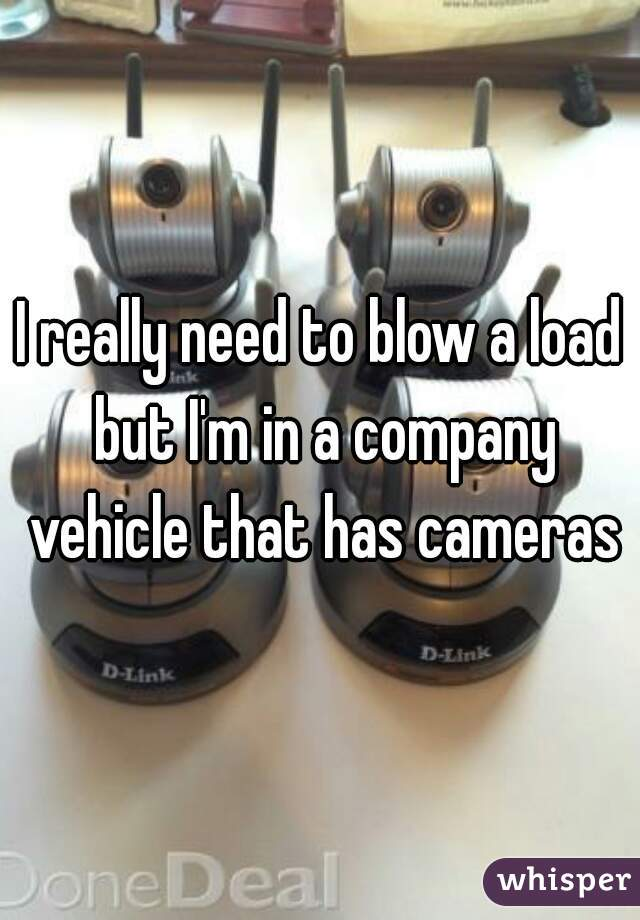 I really need to blow a load but I'm in a company vehicle that has cameras