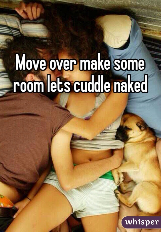 Move over make some room lets cuddle naked