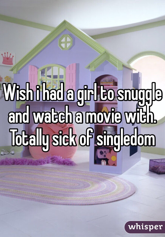 Wish i had a girl to snuggle and watch a movie with. Totally sick of singledom
