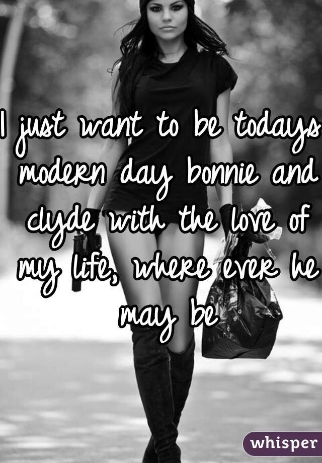 I just want to be todays modern day bonnie and clyde with the love of my life, where ever he may be